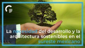 La necesidad del desarrollo y la arquitectura sostenibles en el sureste mexicano