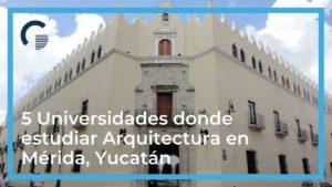 5 Universidades donde estudiar Arquitectura en Mérida, Yucatán