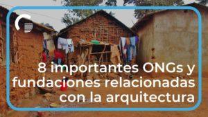 8 importantes ONGs y fundaciones relacionadas con la arquitectura