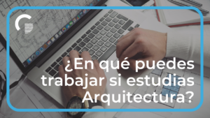 ¿En qué puedes trabajar si estudias Arquitectura? +70 Trabajos para Arquitectos