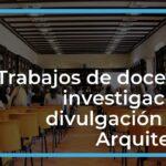 14 Trabajos de Docencia, Investigación y Divulgación para profesionales de la Arquitectura